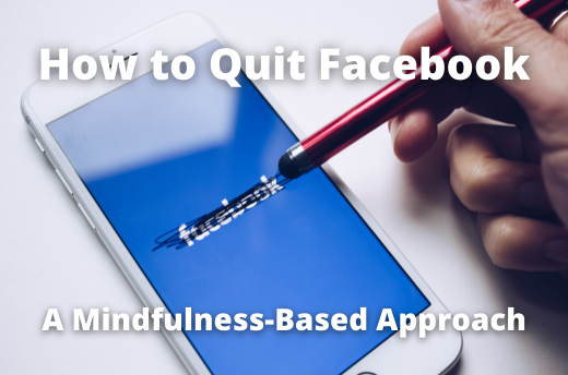 How to Quit Facebook: A Mindfulness Based Approach